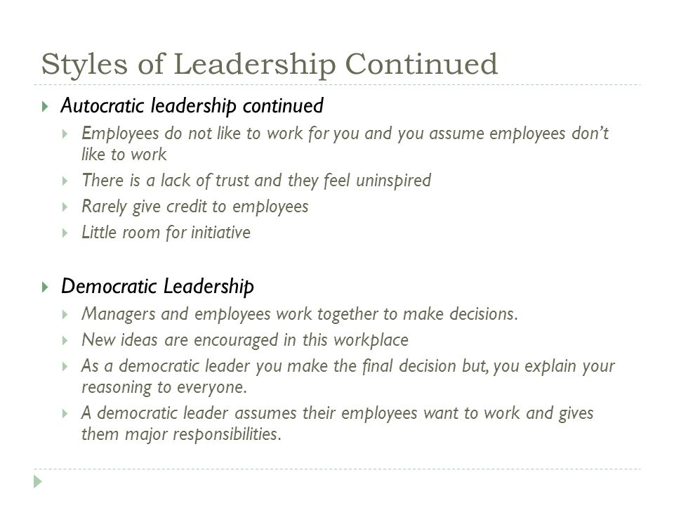 Styles of Leadership Continued  Autocratic leadership continued  Employees do not like to work for you and you assume employees don't like to work  There is a lack of trust and they feel uninspired  Rarely give credit to employees  Little room for initiative  Democratic Leadership  Managers and employees work together to make decisions.