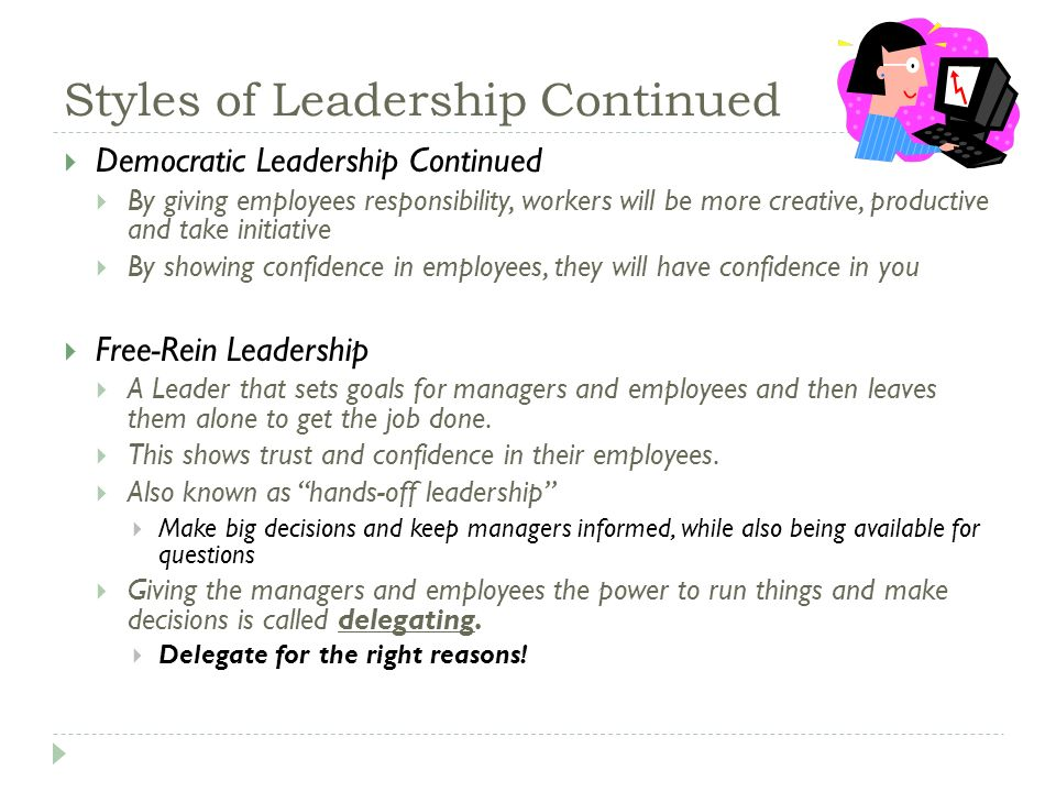 Styles of Leadership Continued  Democratic Leadership Continued  By giving employees responsibility, workers will be more creative, productive and take initiative  By showing confidence in employees, they will have confidence in you  Free-Rein Leadership  A Leader that sets goals for managers and employees and then leaves them alone to get the job done.