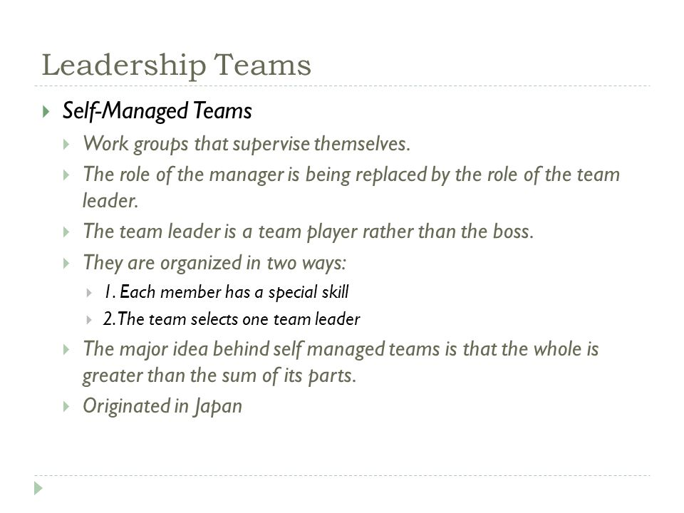 Leadership Teams  Self-Managed Teams  Work groups that supervise themselves.