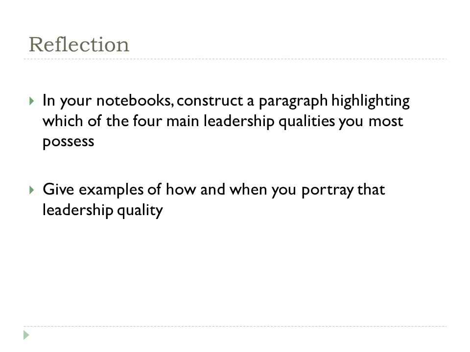 Reflection  In your notebooks, construct a paragraph highlighting which of the four main leadership qualities you most possess  Give examples of how and when you portray that leadership quality