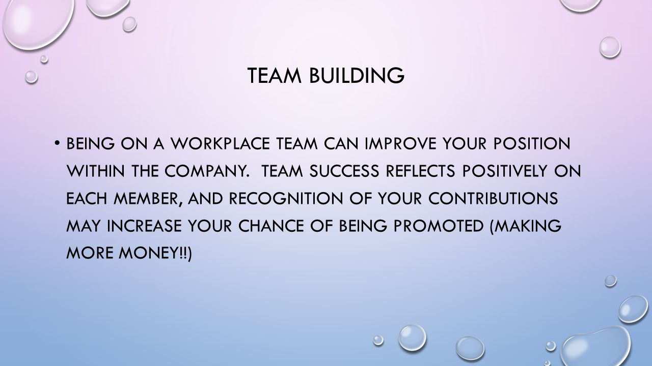 TEAM BUILDING BEING ON A WORKPLACE TEAM CAN IMPROVE YOUR POSITION WITHIN THE COMPANY.