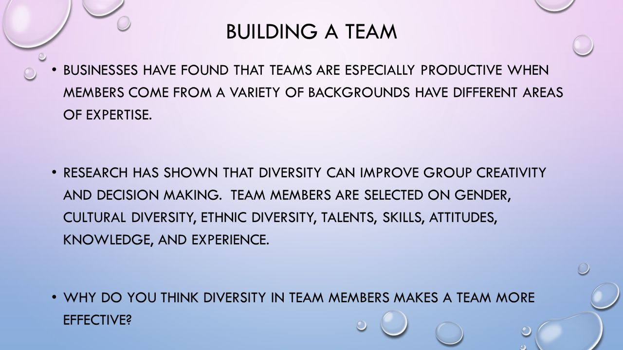 BUILDING A TEAM BUSINESSES HAVE FOUND THAT TEAMS ARE ESPECIALLY PRODUCTIVE WHEN MEMBERS COME FROM A VARIETY OF BACKGROUNDS HAVE DIFFERENT AREAS OF EXPERTISE.