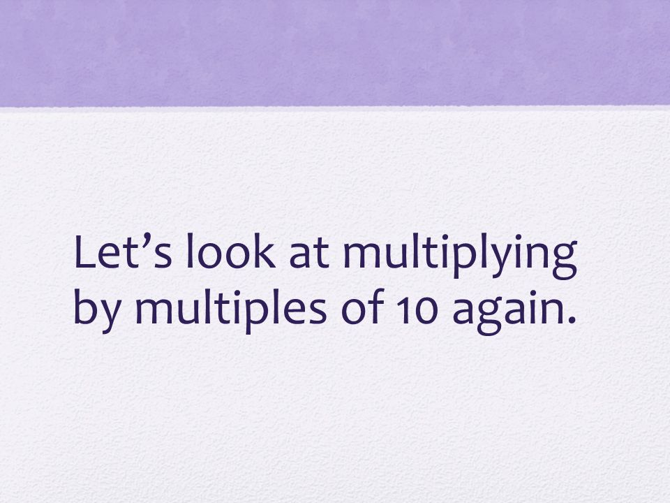 Let's look at multiplying by multiples of 10 again.