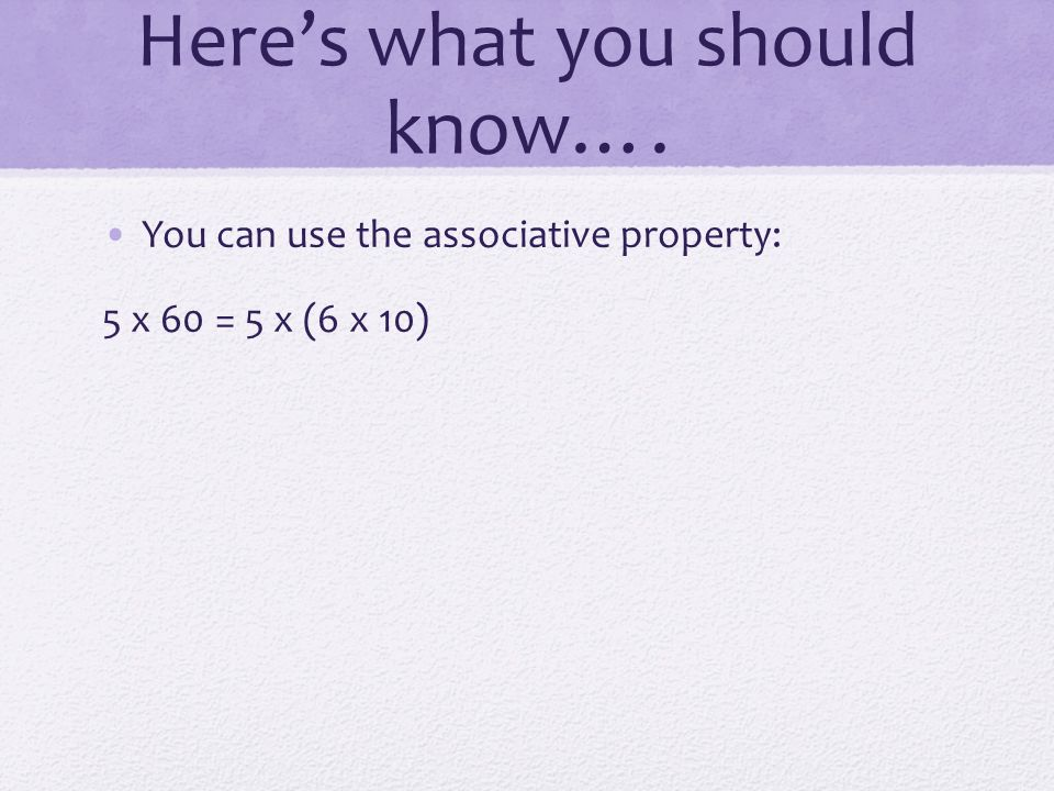 Here's what you should know…. You can use the associative property: 5 x 60 = 5 x (6 x 10)