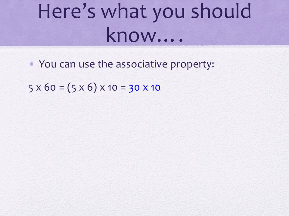 Here's what you should know…. You can use the associative property: 5 x 60 = (5 x 6) x 10 = 30 x 10