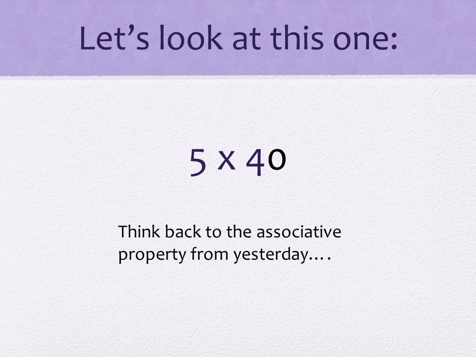 Let's look at this one: 5 x 40 Think back to the associative property from yesterday….