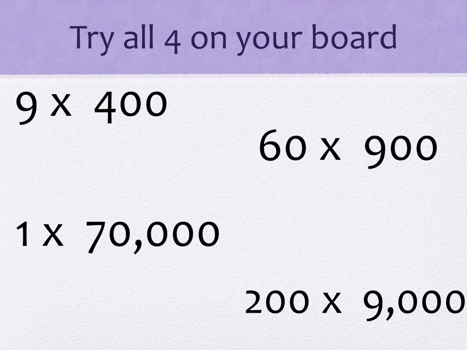 Try all 4 on your board 9 x 400 1 x 70,000 60 x 900 200 x 9,000
