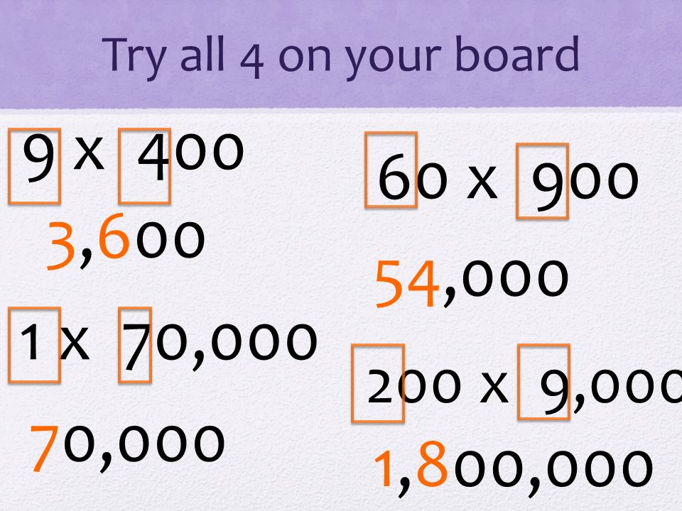Try all 4 on your board 9 x 400 1 x 70,000 60 x 900 200 x 9,000 3,600 70,000 54,000 1,800,000