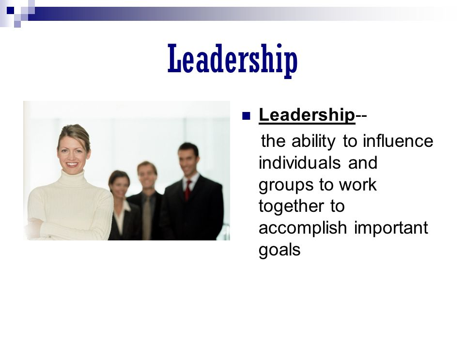 Leadership Leadership-- the ability to influence individuals and groups to work together to accomplish important goals