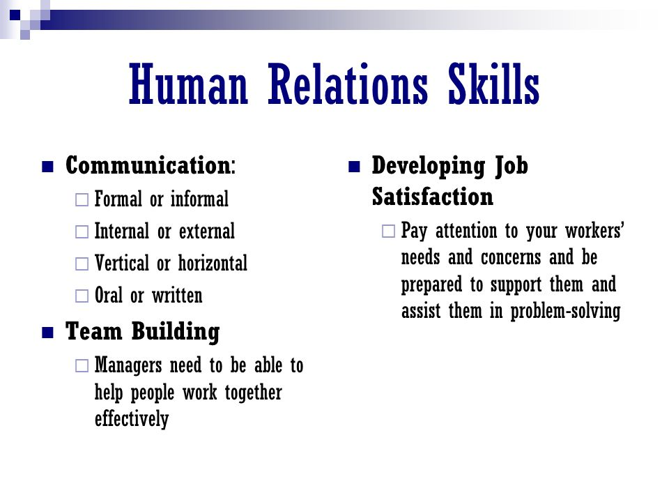 Human Relations Skills Communication:  Formal or informal  Internal or external  Vertical or horizontal  Oral or written Team Building  Managers need to be able to help people work together effectively Developing Job Satisfaction  Pay attention to your workers' needs and concerns and be prepared to support them and assist them in problem-solving
