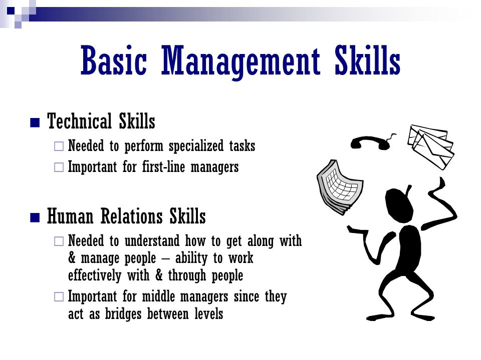 Basic Management Skills Technical Skills  Needed to perform specialized tasks  Important for first-line managers Human Relations Skills  Needed to understand how to get along with & manage people – ability to work effectively with & through people  Important for middle managers since they act as bridges between levels