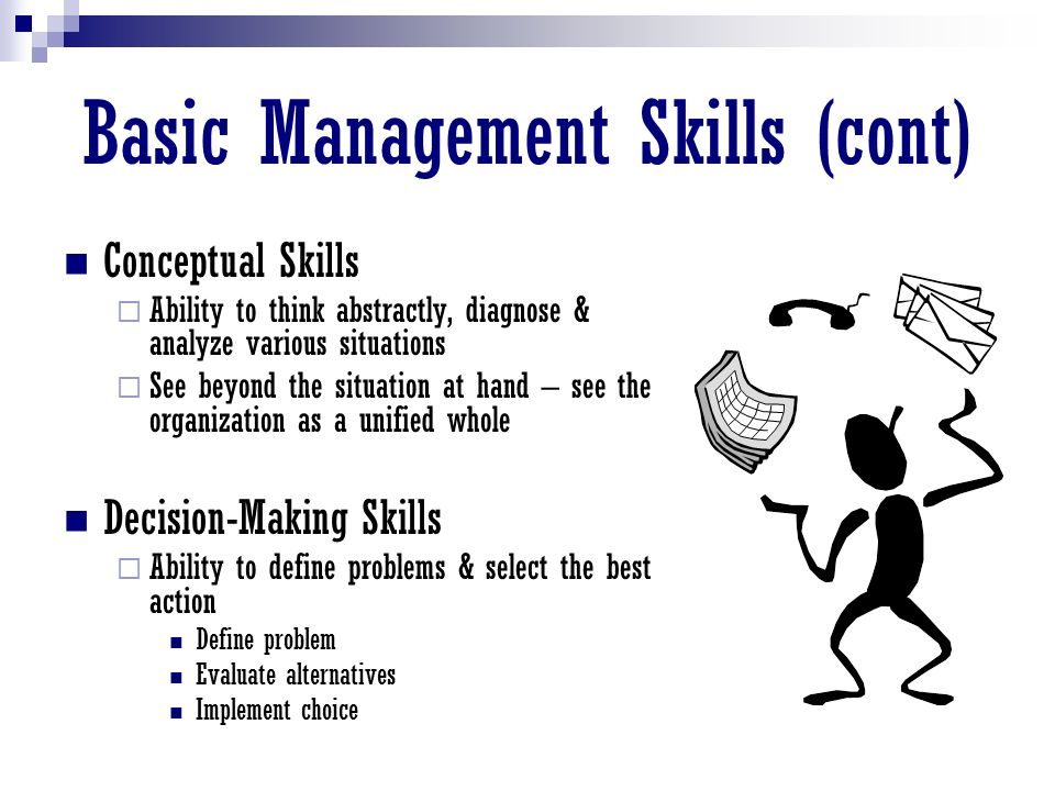 Basic Management Skills (cont) Conceptual Skills  Ability to think abstractly, diagnose & analyze various situations  See beyond the situation at hand – see the organization as a unified whole Decision-Making Skills  Ability to define problems & select the best action Define problem Evaluate alternatives Implement choice