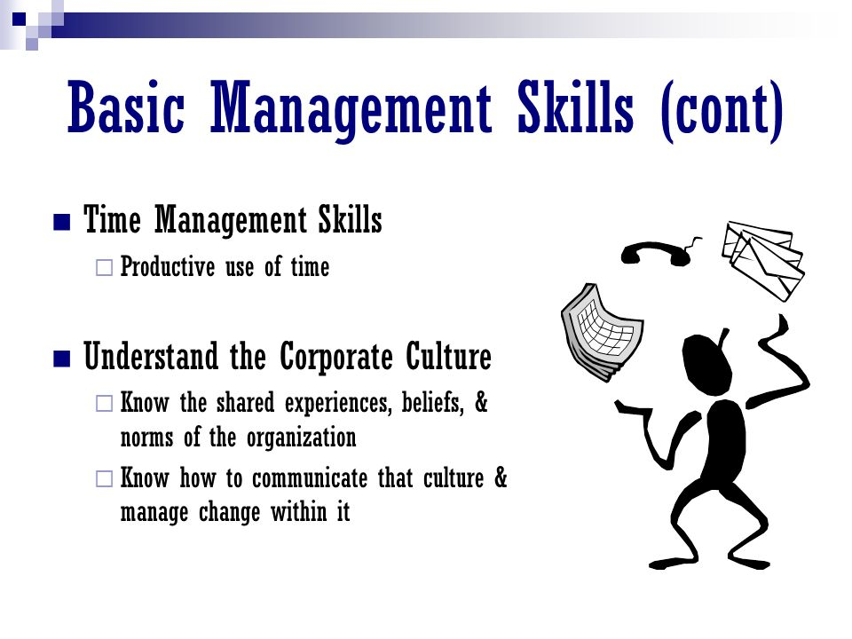 Basic Management Skills (cont) Time Management Skills  Productive use of time Understand the Corporate Culture  Know the shared experiences, beliefs, & norms of the organization  Know how to communicate that culture & manage change within it