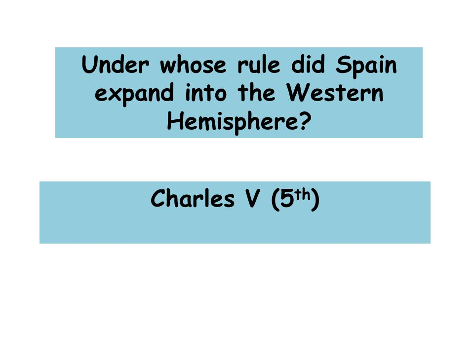 Under whose rule did Spain expand into the Western Hemisphere Charles V (5 th )