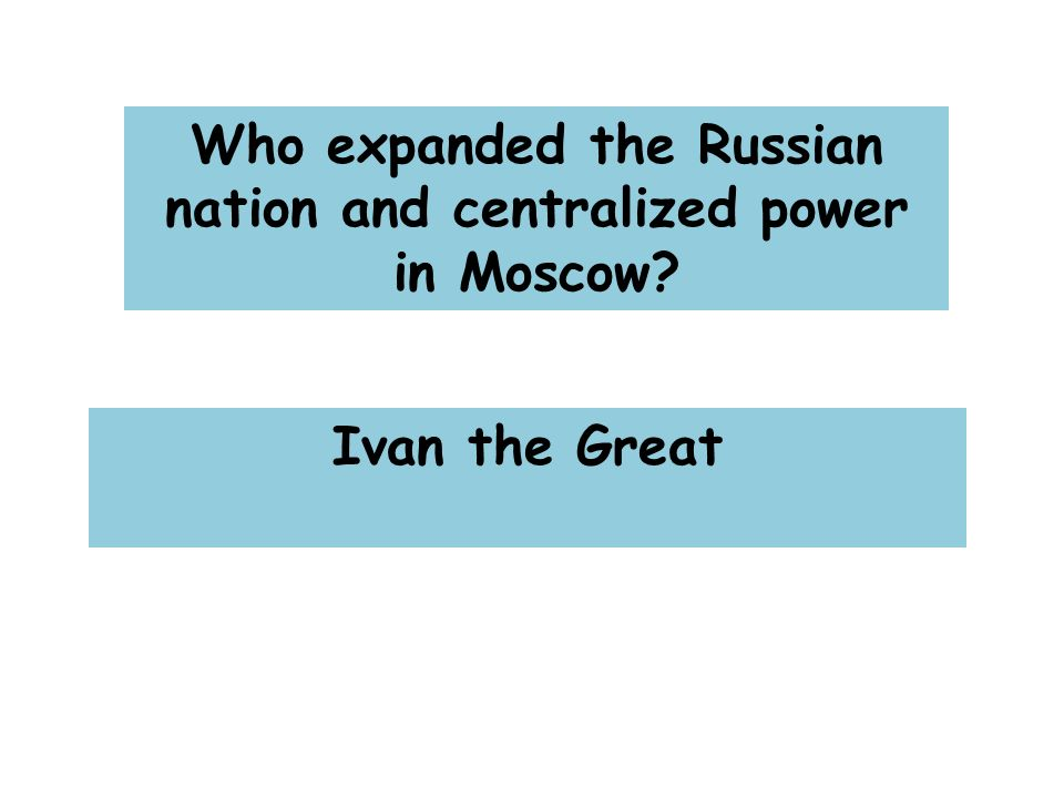 Who expanded the Russian nation and centralized power in Moscow Ivan the Great