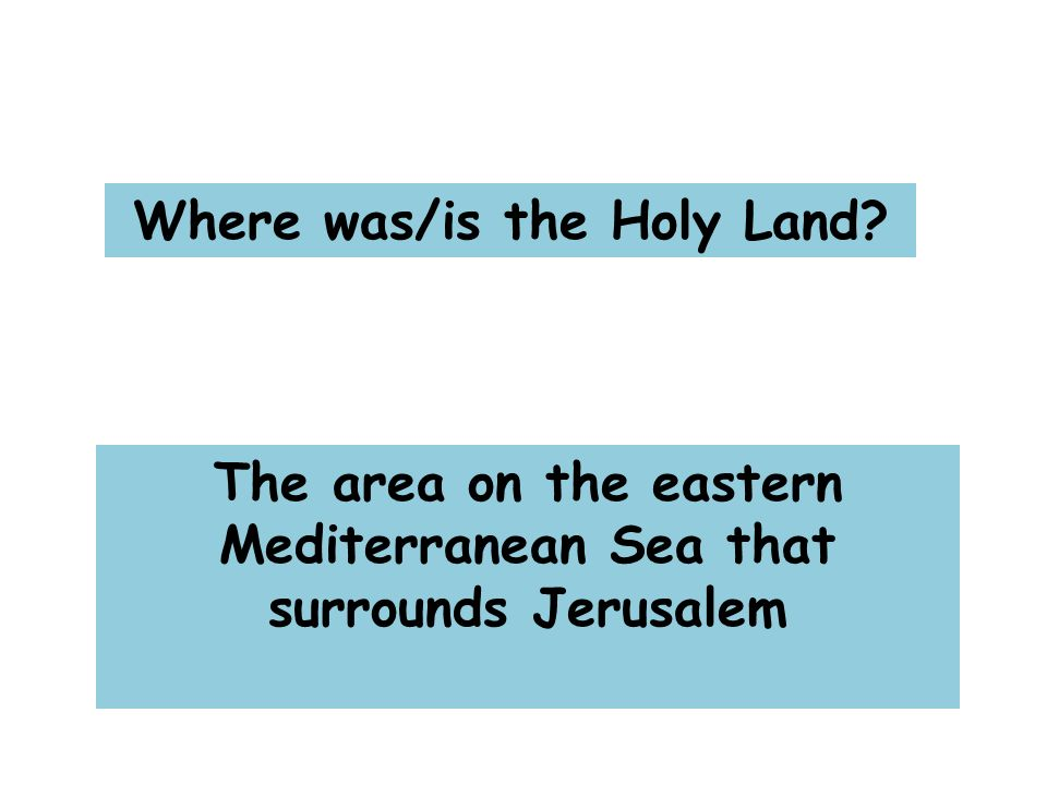 Where was/is the Holy Land The area on the eastern Mediterranean Sea that surrounds Jerusalem