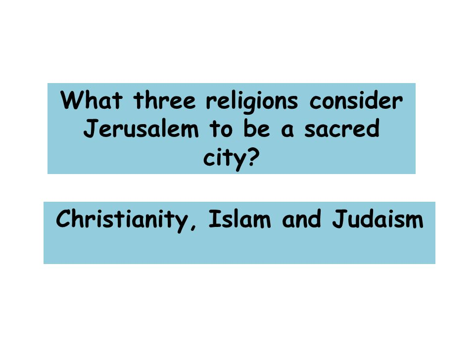 What three religions consider Jerusalem to be a sacred city Christianity, Islam and Judaism