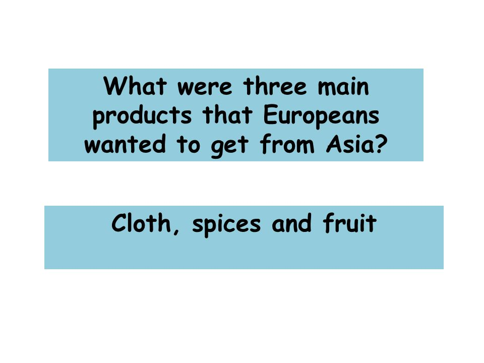 What were three main products that Europeans wanted to get from Asia Cloth, spices and fruit