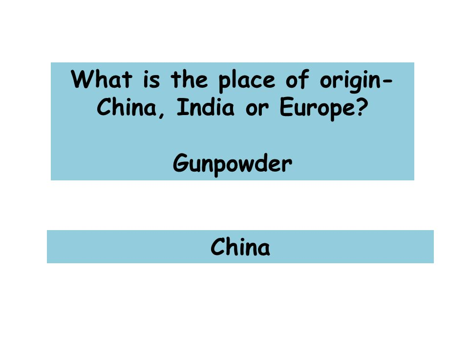 What is the place of origin- China, India or Europe Gunpowder China