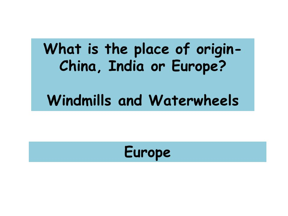 What is the place of origin- China, India or Europe Windmills and Waterwheels Europe