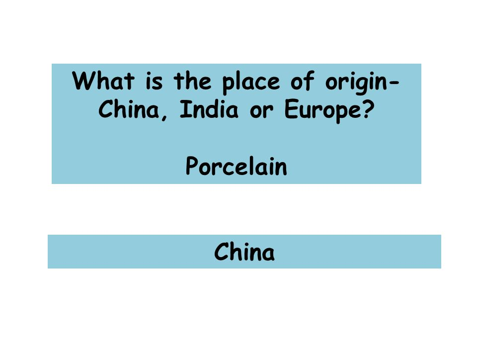 What is the place of origin- China, India or Europe Porcelain China