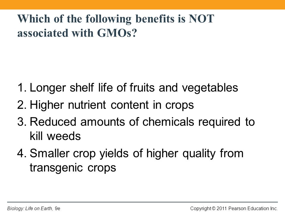 Copyright © 2011 Pearson Education Inc.Biology: Life on Earth, 9e Which of the following benefits is NOT associated with GMOs.