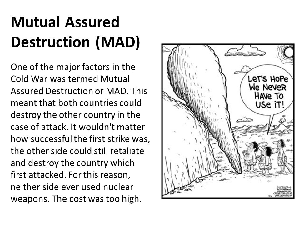 an analysis of mutual asurred destruction of mad As a result, the nuclear strategy doctrine of mutual assured destruction (mad) emerged in the mid-1960s this doctrine was based upon the size of the countries' respective nuclear arsenals and their unwillingness to destroy civilization.