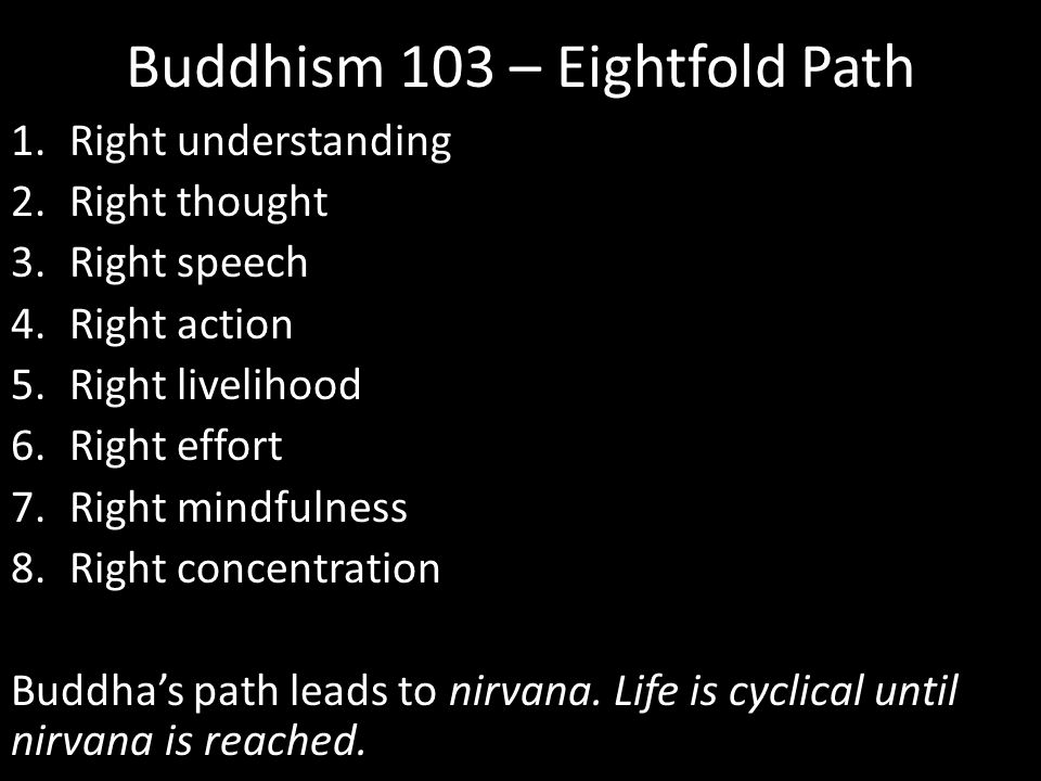 Buddhism 103 – Eightfold Path 1.Right understanding 2.Right thought 3.Right speech 4.Right action 5.Right livelihood 6.Right effort 7.Right mindfulness 8.Right concentration Buddha's path leads to nirvana.
