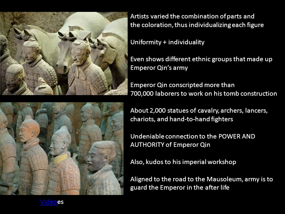 Artists varied the combination of parts and the coloration, thus individualizing each figure Uniformity + individuality Even shows different ethnic groups that made up Emperor Qin's army Emperor Qin conscripted more than 700,000 laborers to work on his tomb construction About 2,000 statues of cavalry, archers, lancers, chariots, and hand-to-hand fighters Undeniable connection to the POWER AND AUTHORITY of Emperor Qin Also, kudos to his imperial workshop Aligned to the road to the Mausoleum, army is to guard the Emperor in the after life VideoVideoes