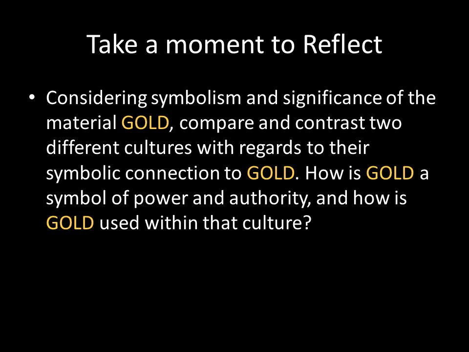Take a moment to Reflect Considering symbolism and significance of the material GOLD, compare and contrast two different cultures with regards to their symbolic connection to GOLD.