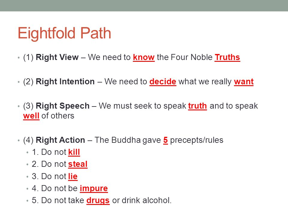 Eightfold Path (1) Right View – We need to know the Four Noble Truths (2) Right Intention – We need to decide what we really want (3) Right Speech – We must seek to speak truth and to speak well of others (4) Right Action – The Buddha gave 5 precepts/rules 1.