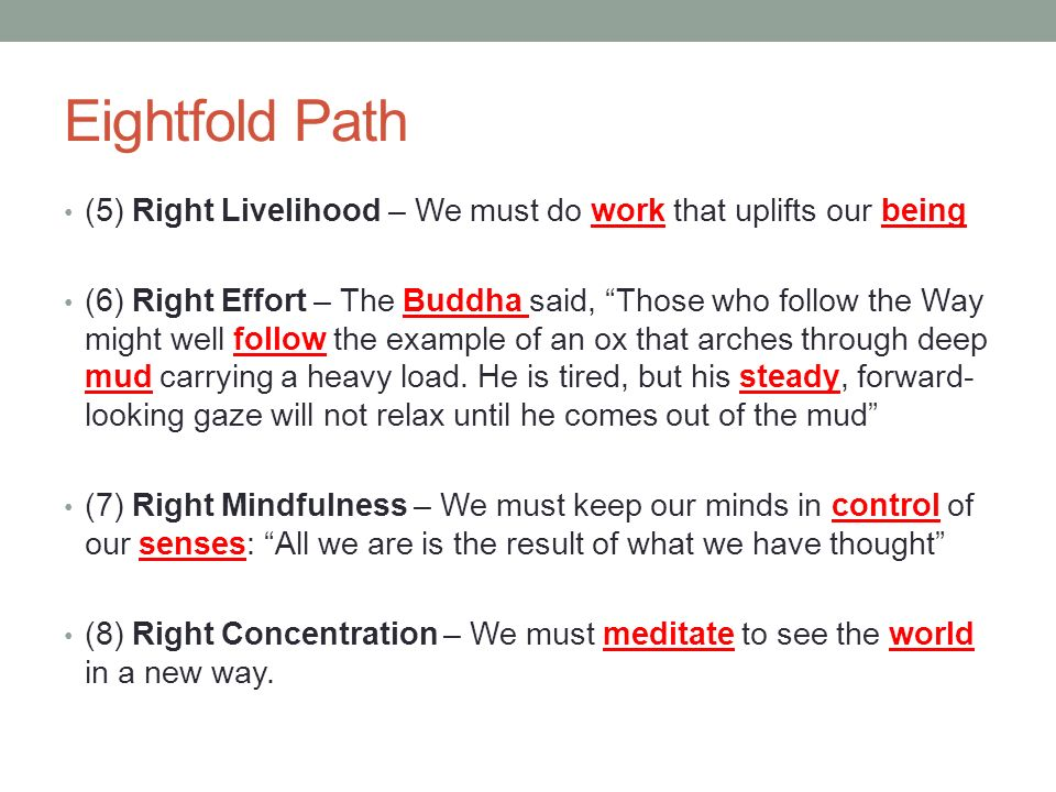 Eightfold Path (5) Right Livelihood – We must do work that uplifts our being (6) Right Effort – The Buddha said, Those who follow the Way might well follow the example of an ox that arches through deep mud carrying a heavy load.