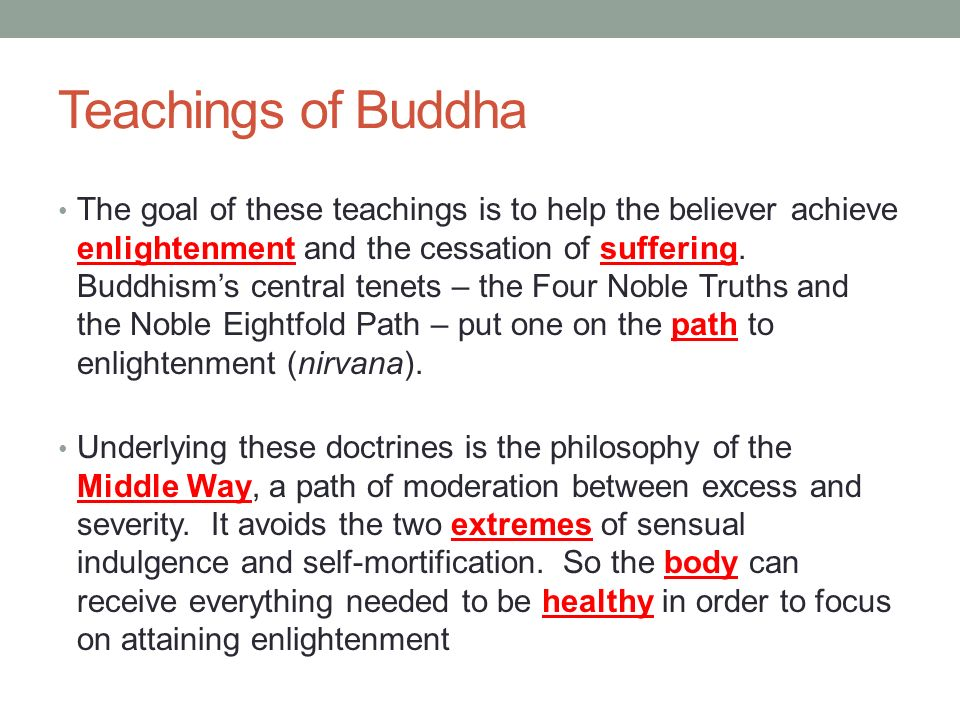 Teachings of Buddha The goal of these teachings is to help the believer achieve enlightenment and the cessation of suffering.