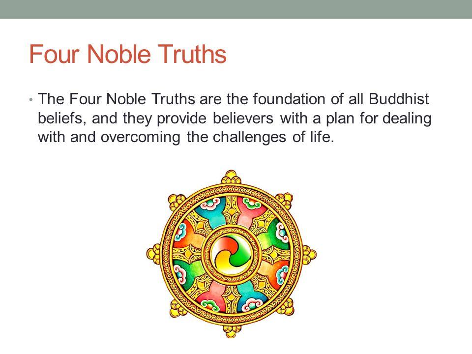 Four Noble Truths The Four Noble Truths are the foundation of all Buddhist beliefs, and they provide believers with a plan for dealing with and overcoming the challenges of life.