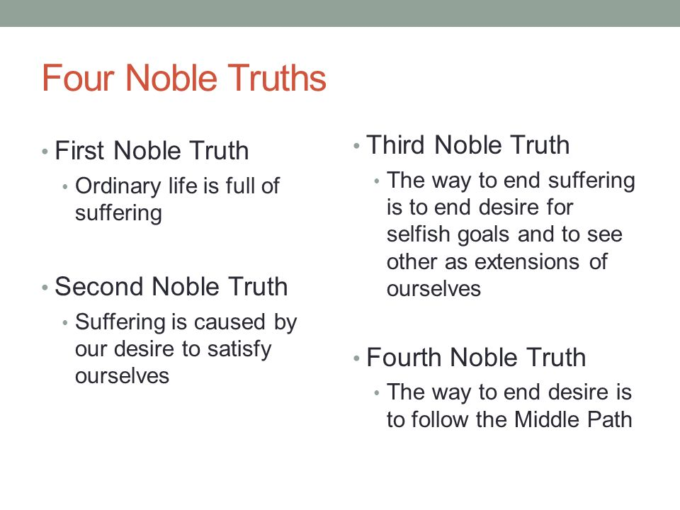 Four Noble Truths First Noble Truth Ordinary life is full of suffering Second Noble Truth Suffering is caused by our desire to satisfy ourselves Third Noble Truth The way to end suffering is to end desire for selfish goals and to see other as extensions of ourselves Fourth Noble Truth The way to end desire is to follow the Middle Path