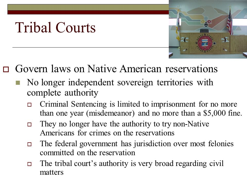 Tribal Courts  Govern laws on Native American reservations No longer independent sovereign territories with complete authority  Criminal Sentencing is limited to imprisonment for no more than one year (misdemeanor) and no more than a $5,000 fine.
