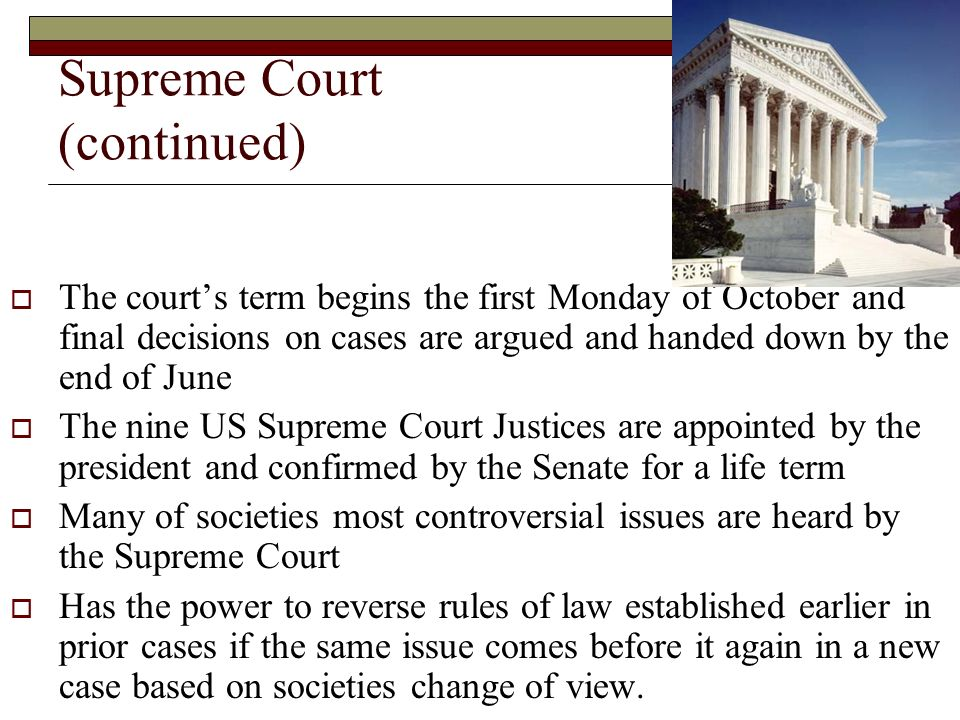 Supreme Court (continued)  The court's term begins the first Monday of October and final decisions on cases are argued and handed down by the end of June  The nine US Supreme Court Justices are appointed by the president and confirmed by the Senate for a life term  Many of societies most controversial issues are heard by the Supreme Court  Has the power to reverse rules of law established earlier in prior cases if the same issue comes before it again in a new case based on societies change of view.