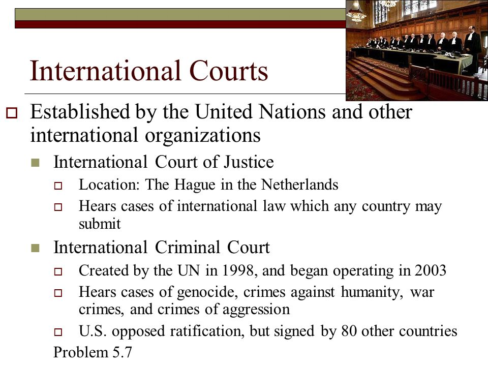 International Courts  Established by the United Nations and other international organizations International Court of Justice  Location: The Hague in the Netherlands  Hears cases of international law which any country may submit International Criminal Court  Created by the UN in 1998, and began operating in 2003  Hears cases of genocide, crimes against humanity, war crimes, and crimes of aggression  U.S.