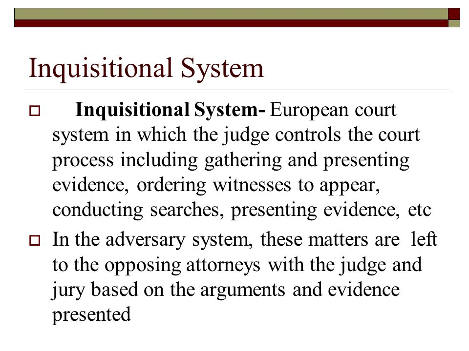 Inquisitional System  Inquisitional System- European court system in which the judge controls the court process including gathering and presenting evidence, ordering witnesses to appear, conducting searches, presenting evidence, etc  In the adversary system, these matters are left to the opposing attorneys with the judge and jury based on the arguments and evidence presented