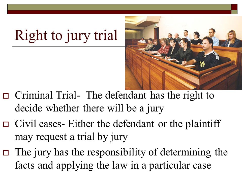 Right to jury trial  Criminal Trial- The defendant has the right to decide whether there will be a jury  Civil cases- Either the defendant or the plaintiff may request a trial by jury  The jury has the responsibility of determining the facts and applying the law in a particular case