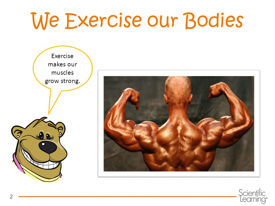 2 We Exercise our Bodies Exercise makes our muscles grow strong.