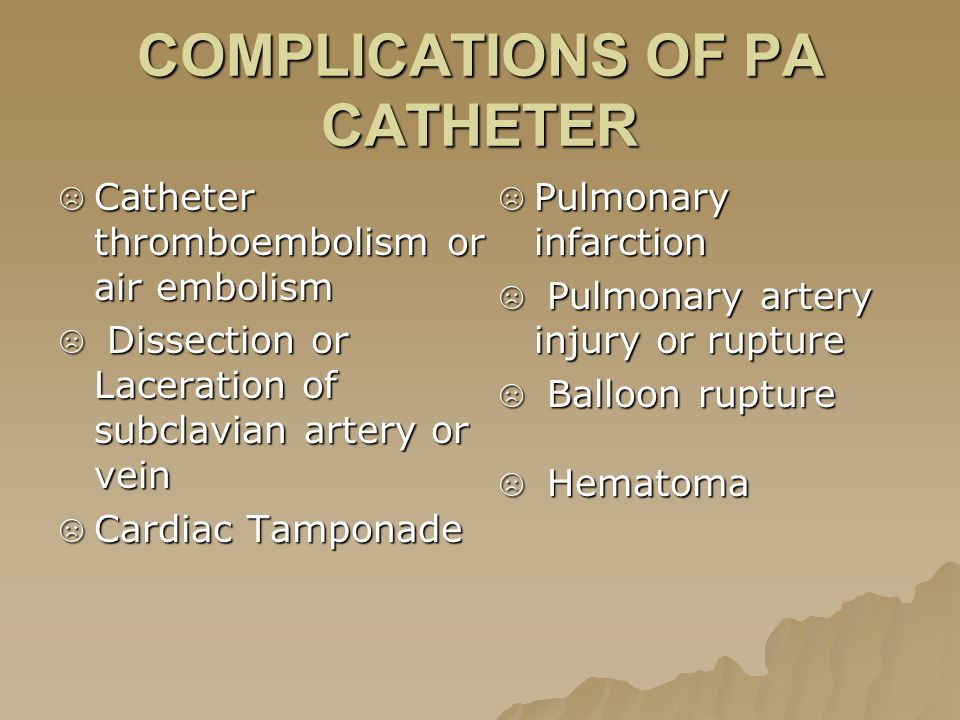 COMPLICATIONS OF PA CATHETER ☹ Catheter thromboembolism or air embolism ☹ Dissection or Laceration of subclavian artery or vein ☹ Cardiac Tamponade ☹ Pulmonary infarction ☹ Pulmonary artery injury or rupture ☹ Balloon rupture ☹ Hematoma