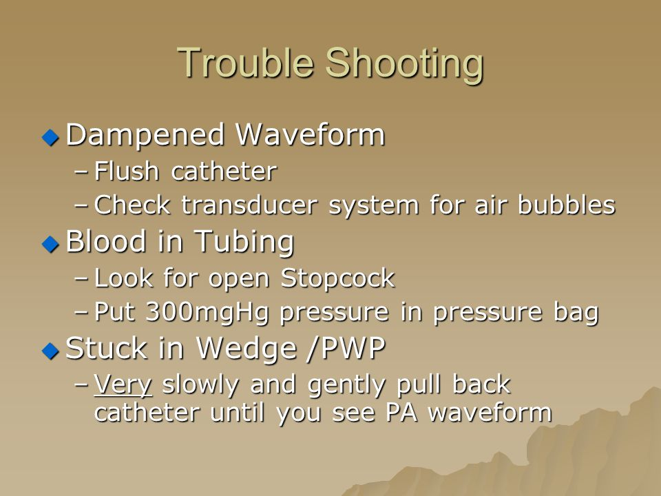 Trouble Shooting  Dampened Waveform –Flush catheter –Check transducer system for air bubbles  Blood in Tubing –Look for open Stopcock –Put 300mgHg pressure in pressure bag  Stuck in Wedge /PWP –Very slowly and gently pull back catheter until you see PA waveform