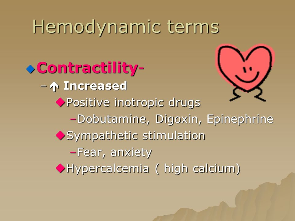 Hemodynamic terms  Contractility- –  Increased  Positive inotropic drugs –Dobutamine, Digoxin, Epinephrine  Sympathetic stimulation –Fear, anxiety  Hypercalcemia ( high calcium)