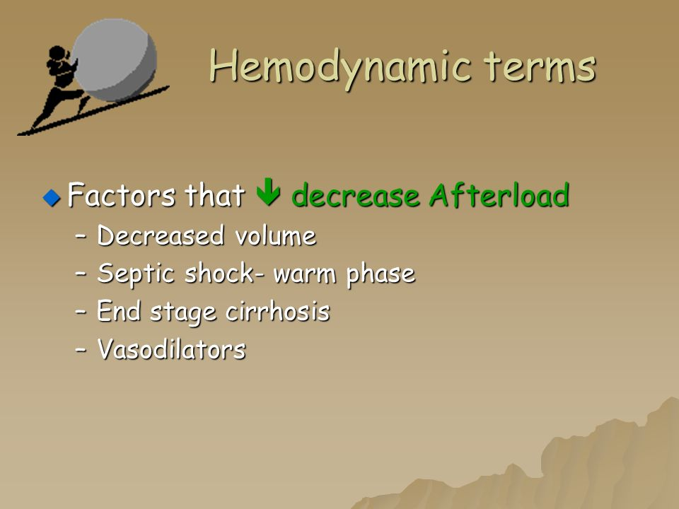 Hemodynamic terms  Factors that  decrease Afterload –Decreased volume –Septic shock- warm phase –End stage cirrhosis –Vasodilators