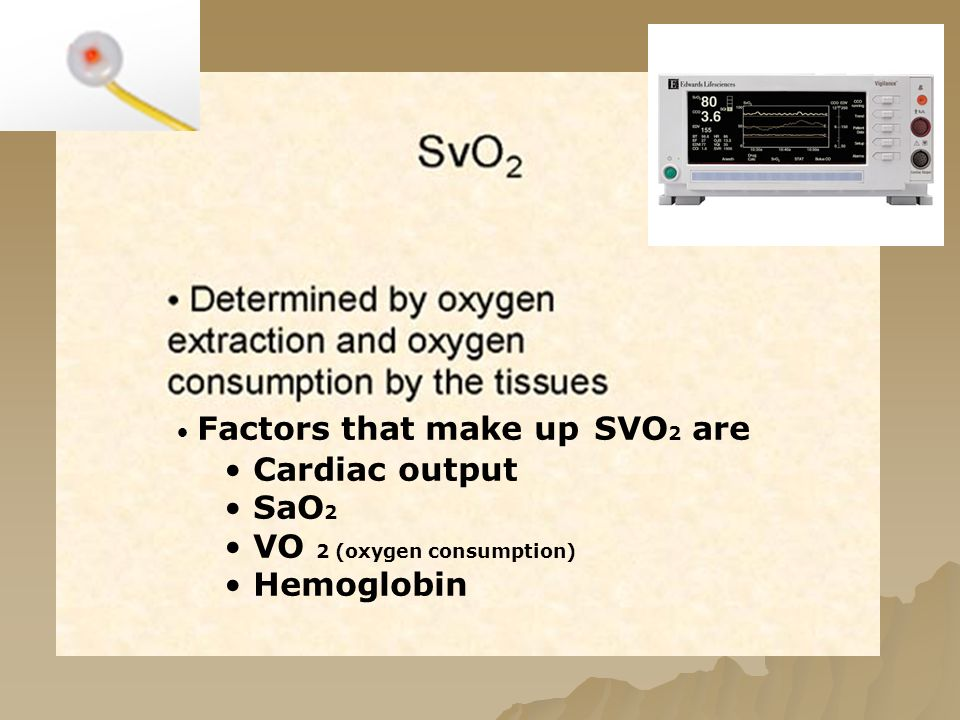 Factors that make up SVO 2 are Cardiac output SaO 2 VO 2 (oxygen consumption) Hemoglobin