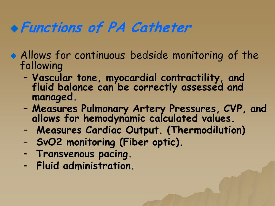   Functions of PA Catheter   Allows for continuous bedside monitoring of the following – –Vascular tone, myocardial contractility, and fluid balance can be correctly assessed and managed.