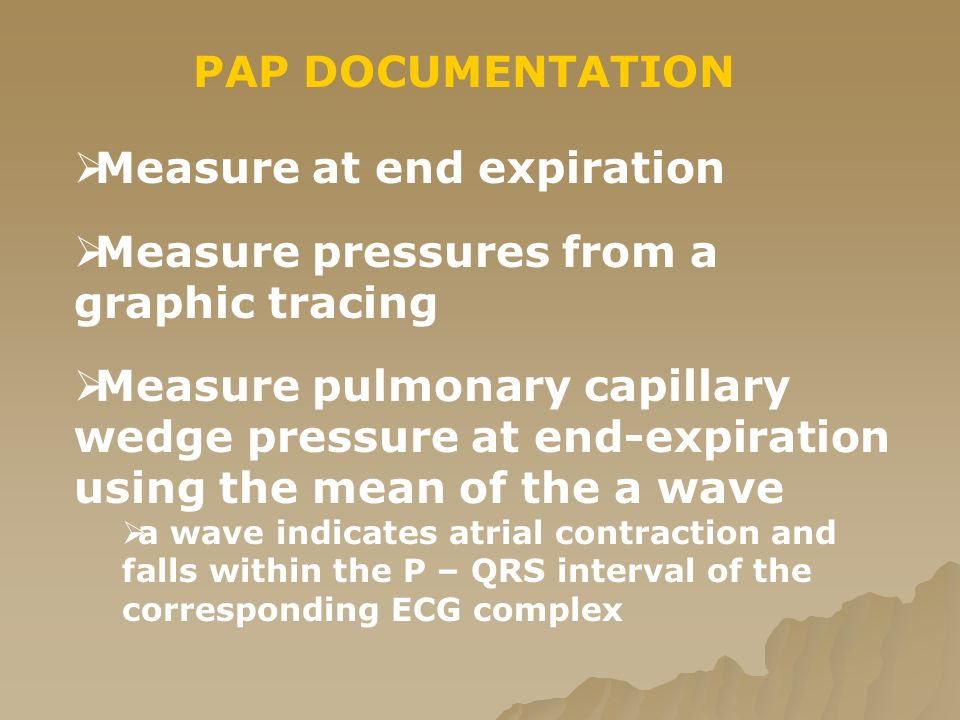 PAP DOCUMENTATION  Measure at end expiration  Measure pressures from a graphic tracing  Measure pulmonary capillary wedge pressure at end-expiration using the mean of the a wave  a wave indicates atrial contraction and falls within the P – QRS interval of the corresponding ECG complex
