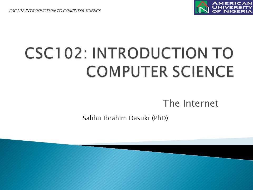 The Internet Salihu Ibrahim Dasuki (PhD) CSC102 INTRODUCTION TO COMPUTER SCIENCE