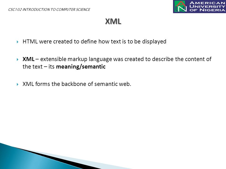  HTML were created to define how text is to be displayed  XML – extensible markup language was created to describe the content of the text – its meaning/semantic  XML forms the backbone of semantic web.